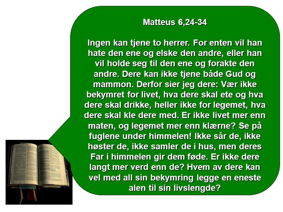 Matteus 6,24-34 Ingen kan tjene to herrer. For enten vil han hate den ene og elske den andre, eller han vil holde seg til den ene og forakte den andre