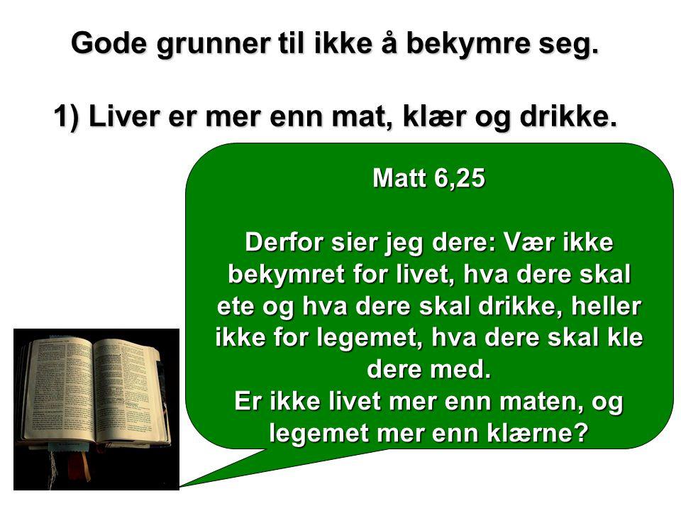 Gode grunner til ikke å bekymre seg. 1) Liver er mer enn mat, klær og drikke. Matt 6,25 Derfor sier jeg dere: Vær ikke bekymret for livet, hva dere sk
