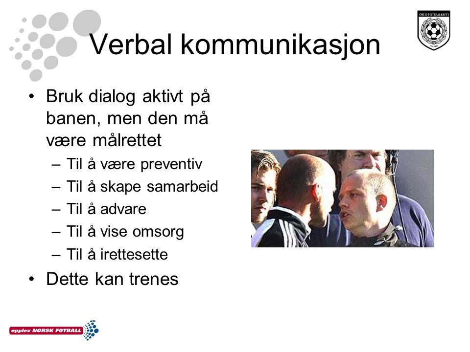 Verbal kommunikasjon •Bruk dialog aktivt på banen, men den må være målrettet –Til å være preventiv –Til å skape samarbeid –Til å advare –Til å vise omsorg –Til å irettesette •Dette kan trenes