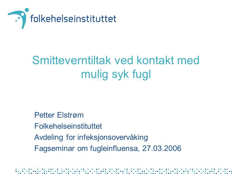 Smitteverntiltak ved kontakt med mulig syk fugl Petter Elstrøm Folkehelseinstituttet Avdeling for infeksjonsovervåking Fagseminar om fugleinfluensa, 27.03.2006