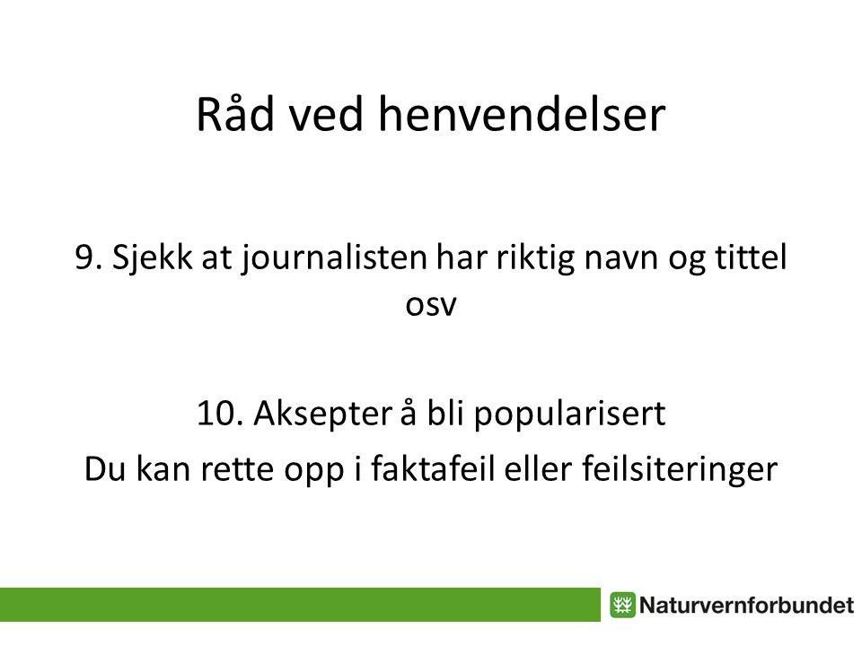 Råd ved henvendelser 9. Sjekk at journalisten har riktig navn og tittel osv 10. Aksepter å bli popularisert Du kan rette opp i faktafeil eller feilsit