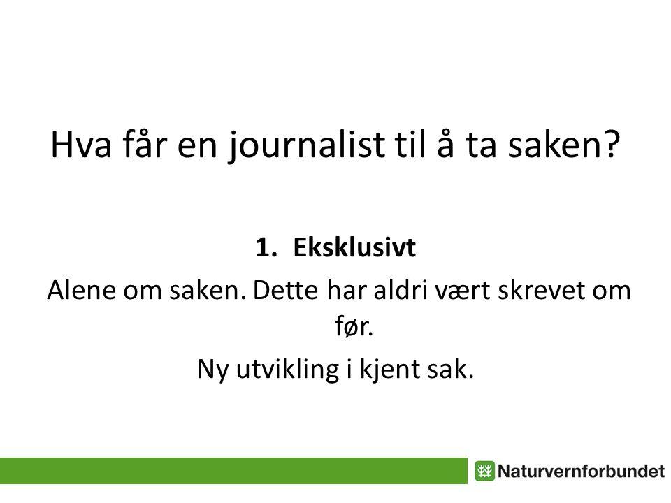 Hva får en journalist til å ta saken.2. Flest mulig av nyhetskriteriene 3.