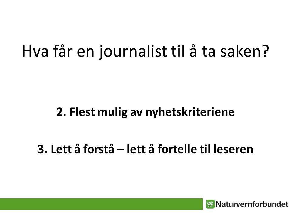 Hva får en journalist til å ta saken? 2. Flest mulig av nyhetskriteriene 3. Lett å forstå – lett å fortelle til leseren