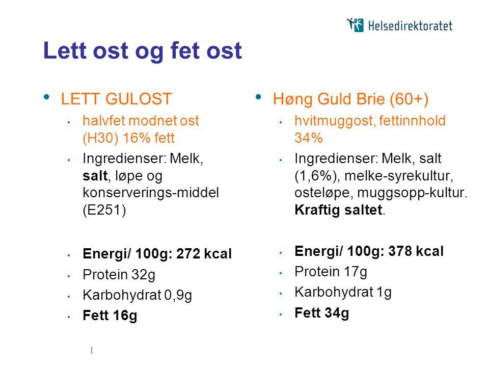   Lett ost og fet ost • LETT GULOST • halvfet modnet ost (H30) 16% fett • Ingredienser: Melk, salt, løpe og konserverings-middel (E251) • Energi/ 100g: 272 kcal • Protein 32g • Karbohydrat 0,9g • Fett 16g • Høng Guld Brie (60+) • hvitmuggost, fettinnhold 34% • Ingredienser: Melk, salt (1,6%), melke-syrekultur, osteløpe, muggsopp-kultur.