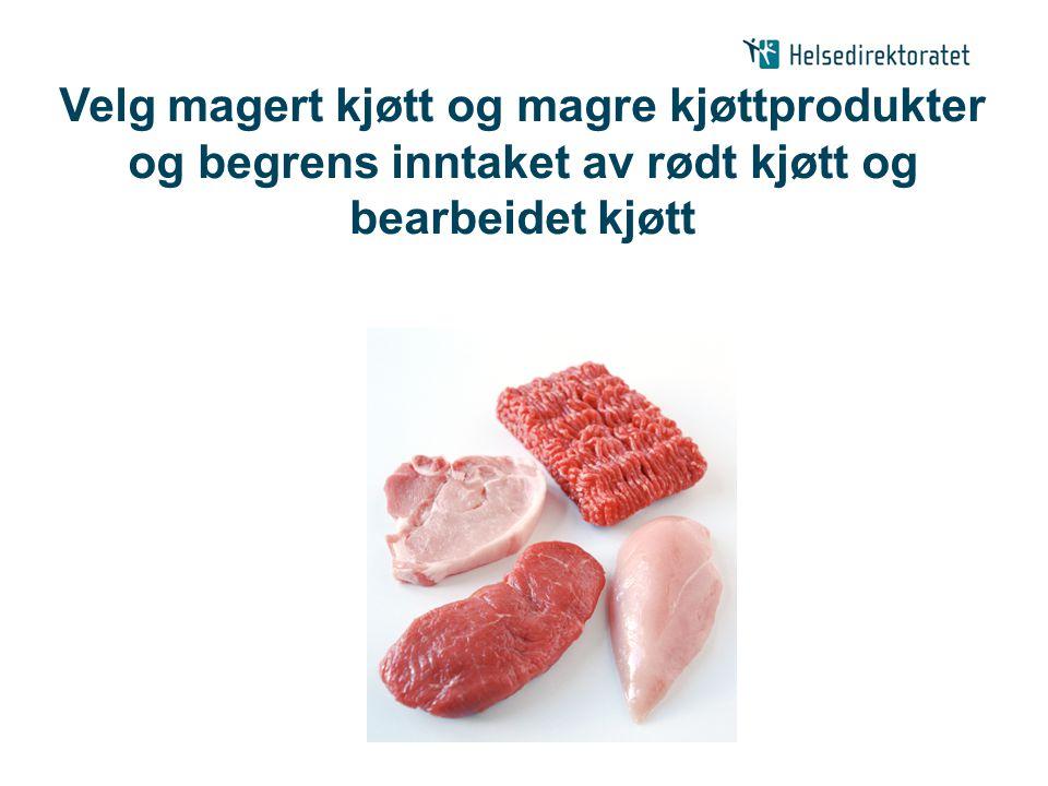Velg magert kjøtt og magre kjøttprodukter og begrens inntaket av rødt kjøtt og bearbeidet kjøtt