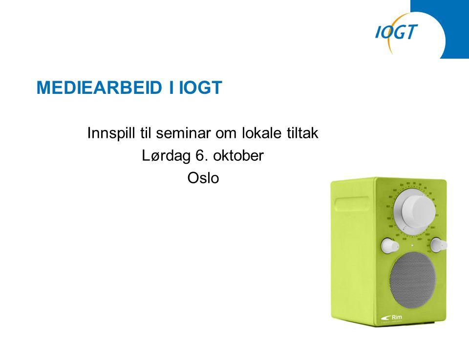 MEDIEARBEID I IOGT Innspill til seminar om lokale tiltak Lørdag 6. oktober Oslo