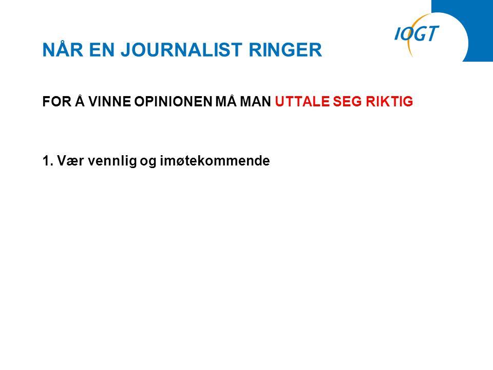 NÅR EN JOURNALIST RINGER FOR Å VINNE OPINIONEN MÅ MAN UTTALE SEG RIKTIG 1.