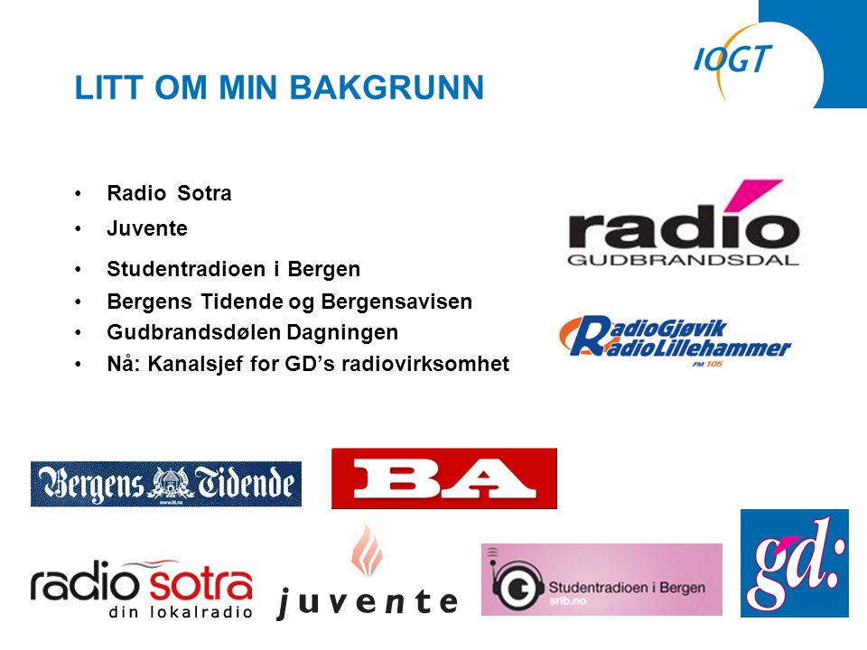 LITT OM MIN BAKGRUNN •Radio Sotra •Juvente •Studentradioen i Bergen •Bergens Tidende og Bergensavisen •Gudbrandsdølen Dagningen •Nå: Kanalsjef for GD's radiovirksomhet