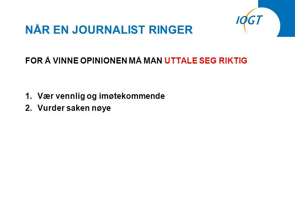 NÅR EN JOURNALIST RINGER FOR Å VINNE OPINIONEN MÅ MAN UTTALE SEG RIKTIG 1.Vær vennlig og imøtekommende 2.Vurder saken nøye