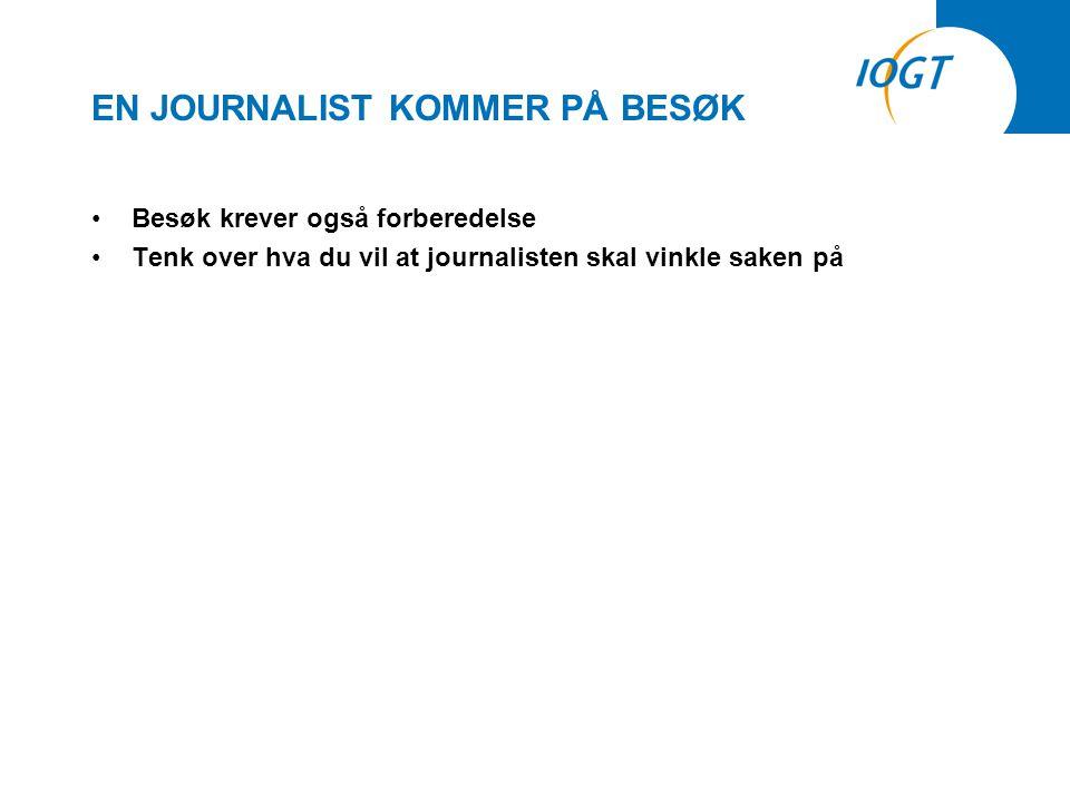 EN JOURNALIST KOMMER PÅ BESØK •Besøk krever også forberedelse •Tenk over hva du vil at journalisten skal vinkle saken på