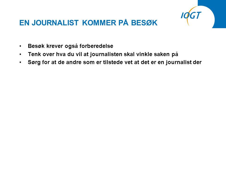 EN JOURNALIST KOMMER PÅ BESØK •Besøk krever også forberedelse •Tenk over hva du vil at journalisten skal vinkle saken på •Sørg for at de andre som er tilstede vet at det er en journalist der