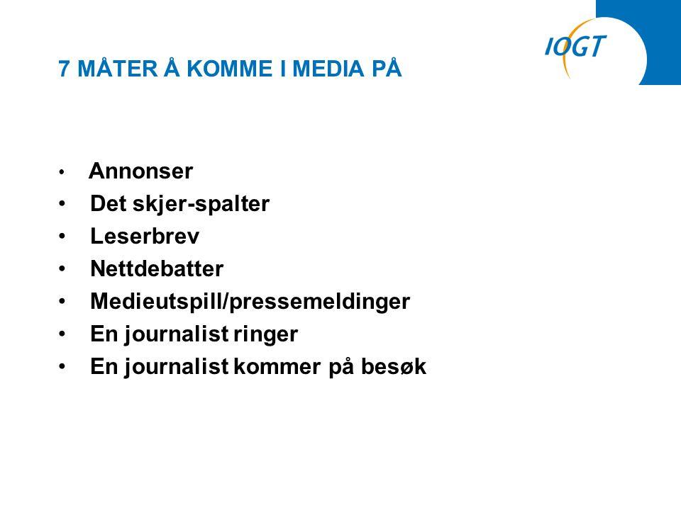 7 MÅTER Å KOMME I MEDIA PÅ • Annonser • Det skjer-spalter • Leserbrev • Nettdebatter • Medieutspill/pressemeldinger • En journalist ringer • En journalist kommer på besøk