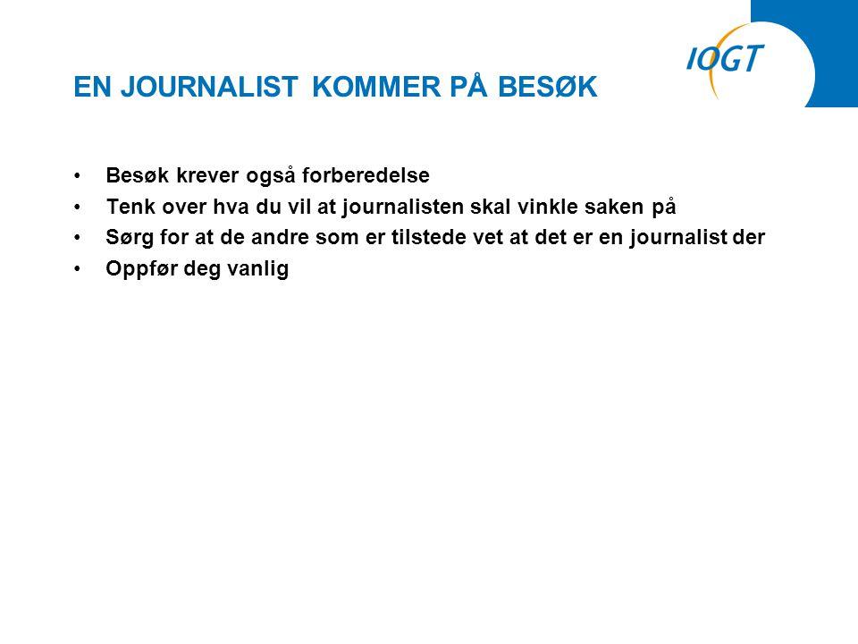 EN JOURNALIST KOMMER PÅ BESØK •Besøk krever også forberedelse •Tenk over hva du vil at journalisten skal vinkle saken på •Sørg for at de andre som er tilstede vet at det er en journalist der •Oppfør deg vanlig