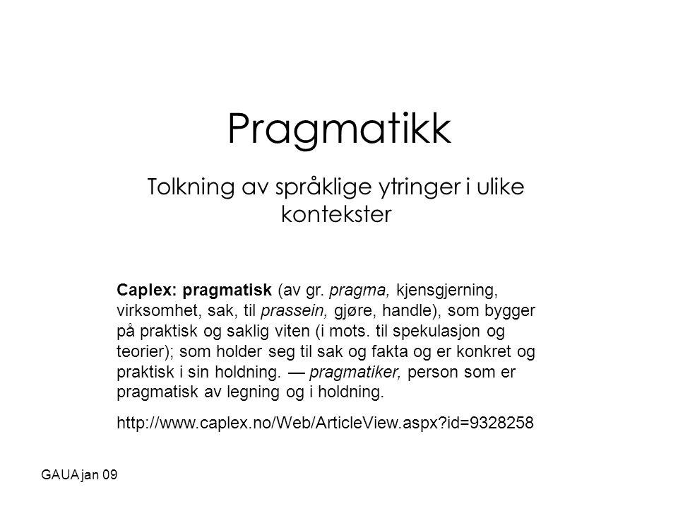 GAUA jan 09 Pragmatikk Tolkning av språklige ytringer i ulike kontekster Caplex: pragmatisk (av gr. pragma, kjensgjerning, virksomhet, sak, til prasse