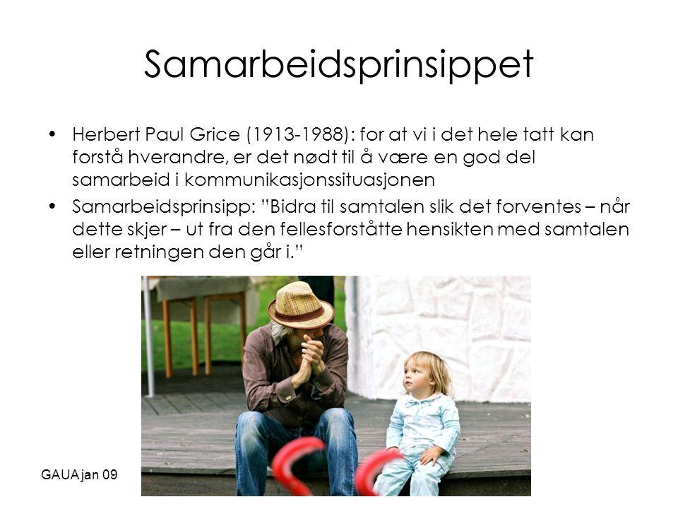 GAUA jan 09 Samarbeidsprinsippet •Herbert Paul Grice (1913-1988): for at vi i det hele tatt kan forstå hverandre, er det nødt til å være en god del sa