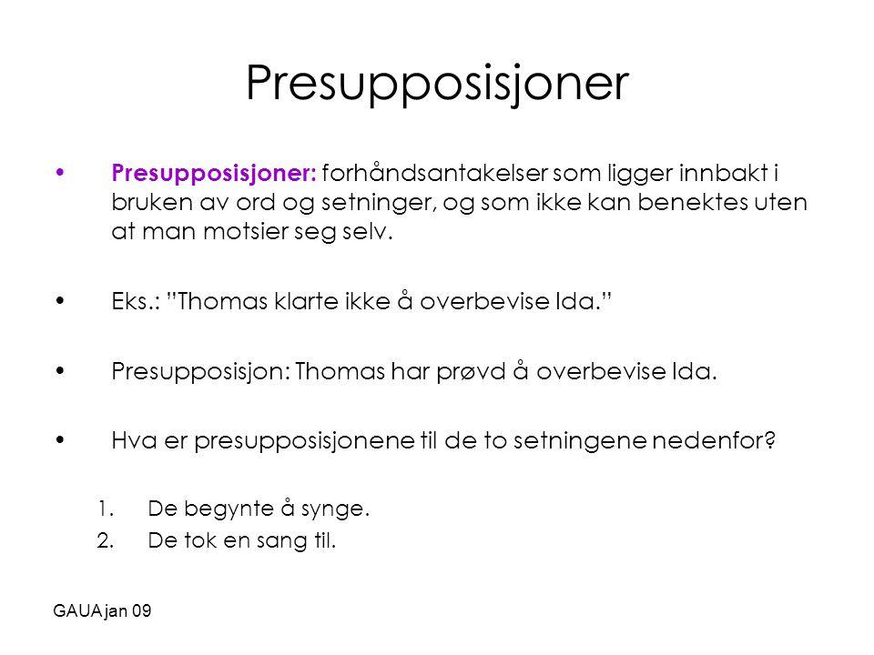 GAUA jan 09 Presupposisjoner • Presupposisjoner: forhåndsantakelser som ligger innbakt i bruken av ord og setninger, og som ikke kan benektes uten at