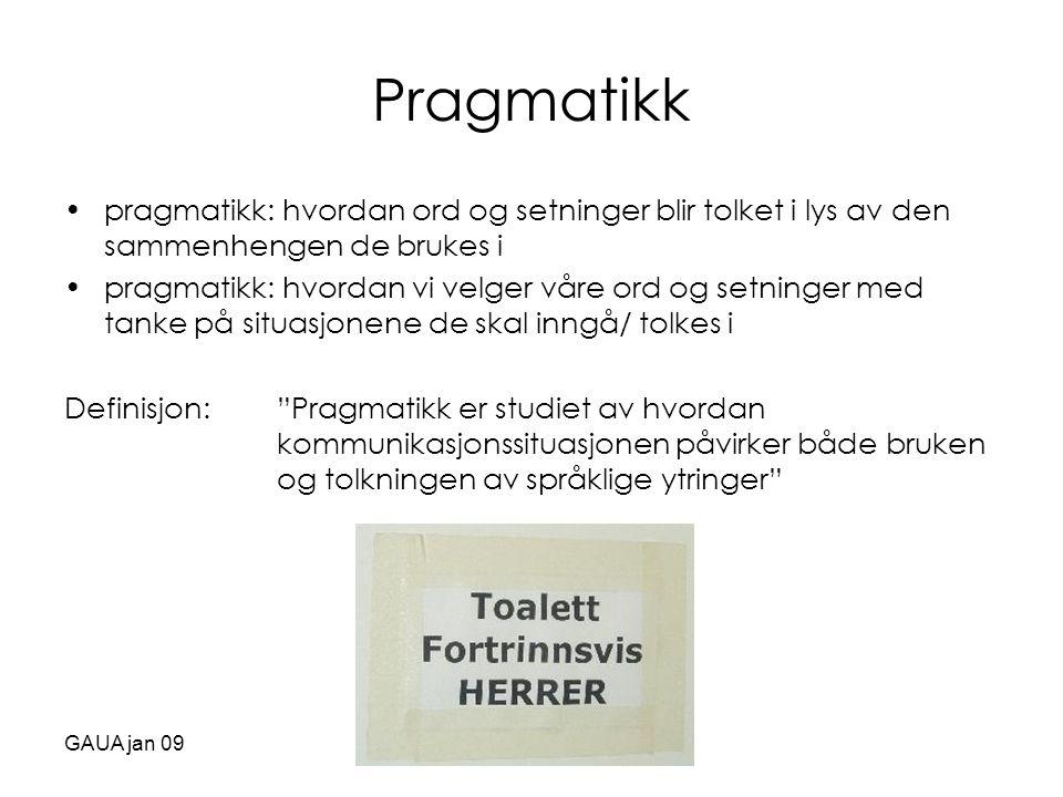 GAUA jan 09 Pragmatikk •pragmatikk: hvordan ord og setninger blir tolket i lys av den sammenhengen de brukes i •pragmatikk: hvordan vi velger våre ord