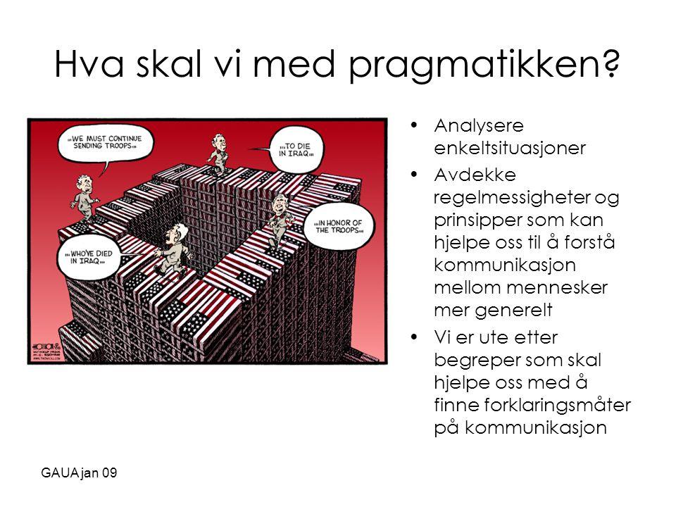 GAUA jan 09 Hva skal vi med pragmatikken? •Analysere enkeltsituasjoner •Avdekke regelmessigheter og prinsipper som kan hjelpe oss til å forstå kommuni