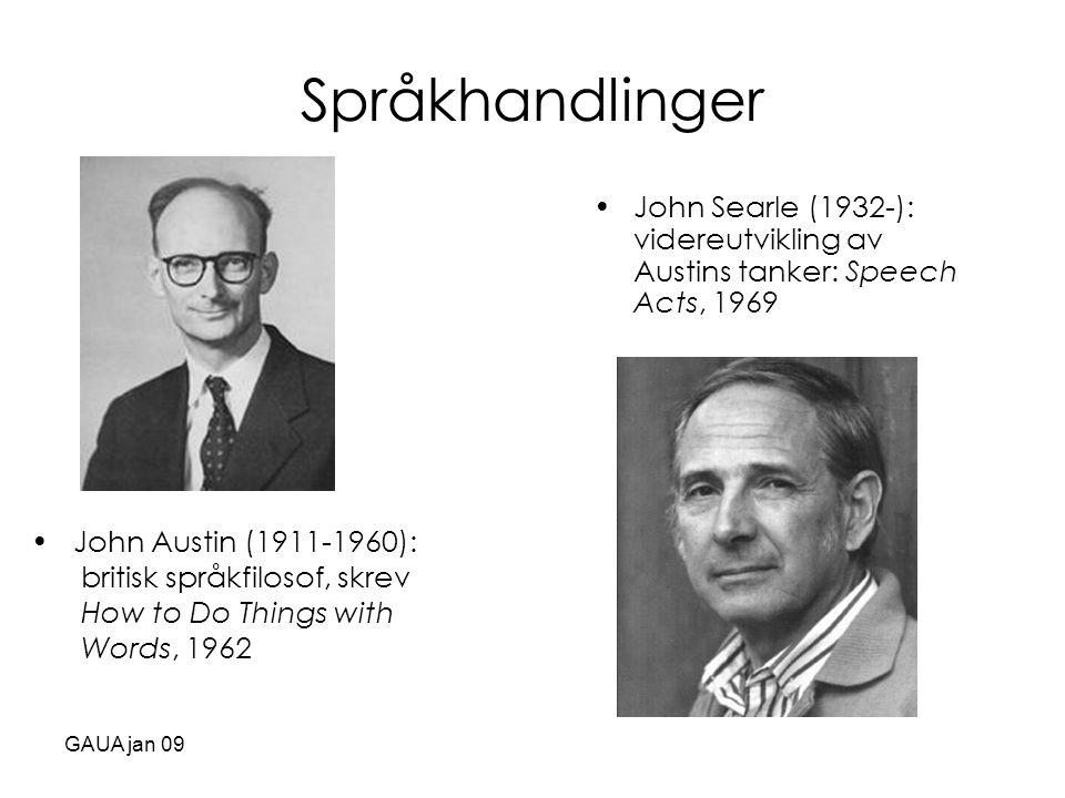 GAUA jan 09 Språkhandlinger •John Searle (1932-): videreutvikling av Austins tanker: Speech Acts, 1969 • John Austin (1911-1960): britisk språkfilosof
