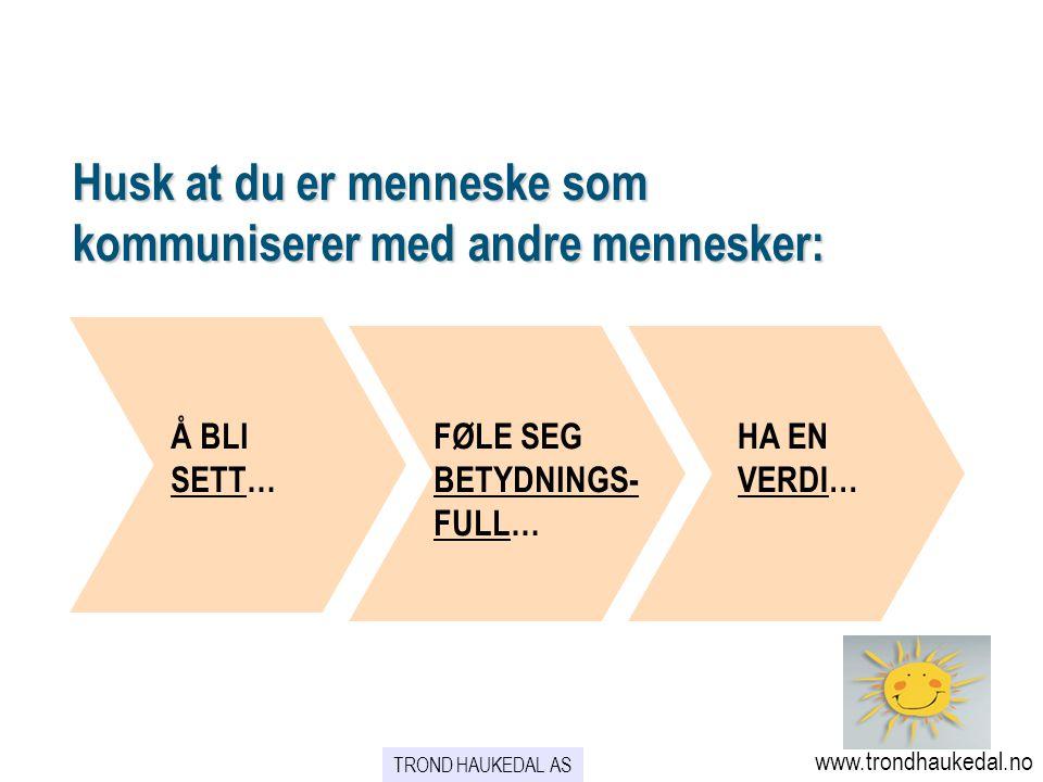 Husk at du er menneske som kommuniserer med andre mennesker: Å BLI SETT… HA EN VERDI… FØLE SEG BETYDNINGS- FULL… TROND HAUKEDAL AS www.trondhaukedal.n
