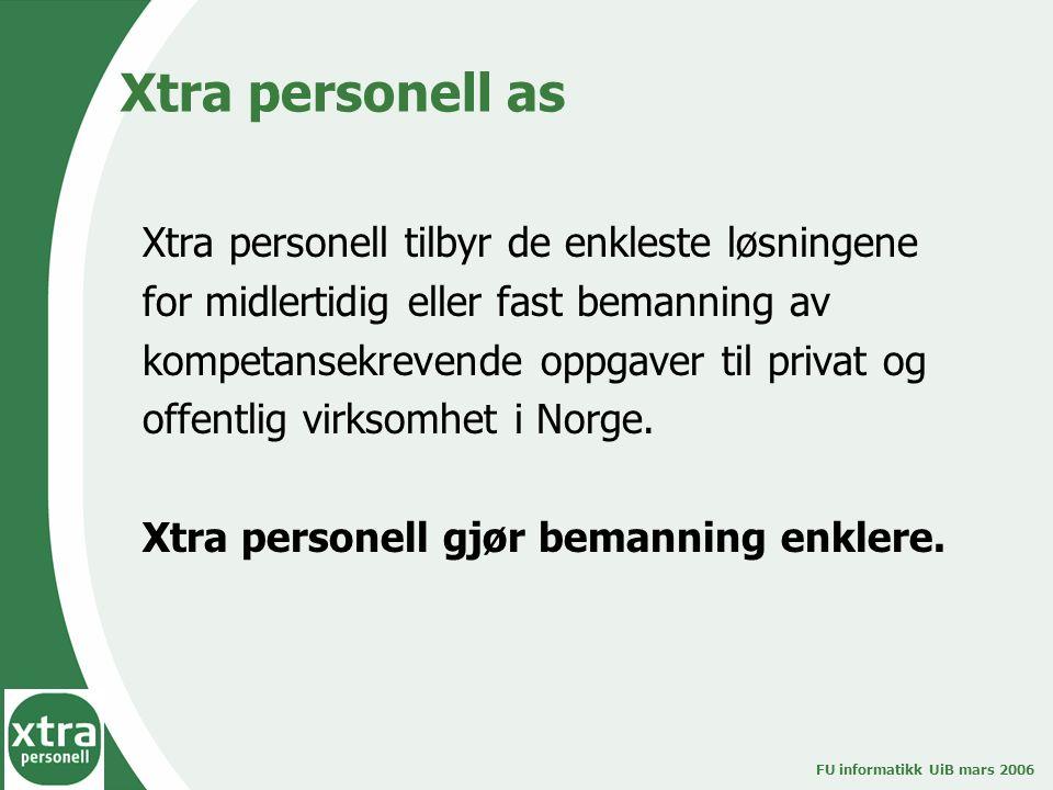 FU informatikk UiB mars 2006 Xtra personell as Xtra personell tilbyr de enkleste løsningene for midlertidig eller fast bemanning av kompetansekrevende oppgaver til privat og offentlig virksomhet i Norge.