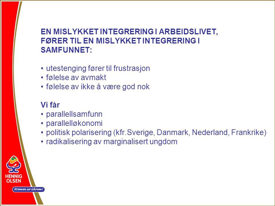 EN MISLYKKET INTEGRERING I ARBEIDSLIVET, FØRER TIL EN MISLYKKET INTEGRERING I SAMFUNNET: •utestenging fører til frustrasjon •følelse av avmakt •følelse av ikke å være god nok Vi får •parallellsamfunn •parallelløkonomi •politisk polarisering (kfr.Sverige, Danmark, Nederland, Frankrike) •radikalisering av marginalisert ungdom