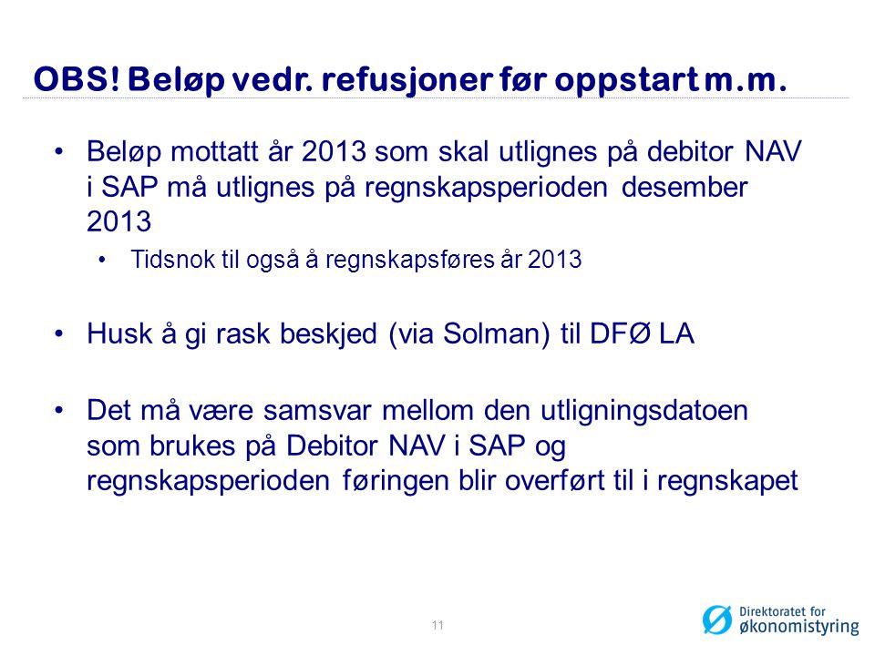 OBS! Beløp vedr. refusjoner før oppstart m.m. •Beløp mottatt år 2013 som skal utlignes på debitor NAV i SAP må utlignes på regnskapsperioden desember