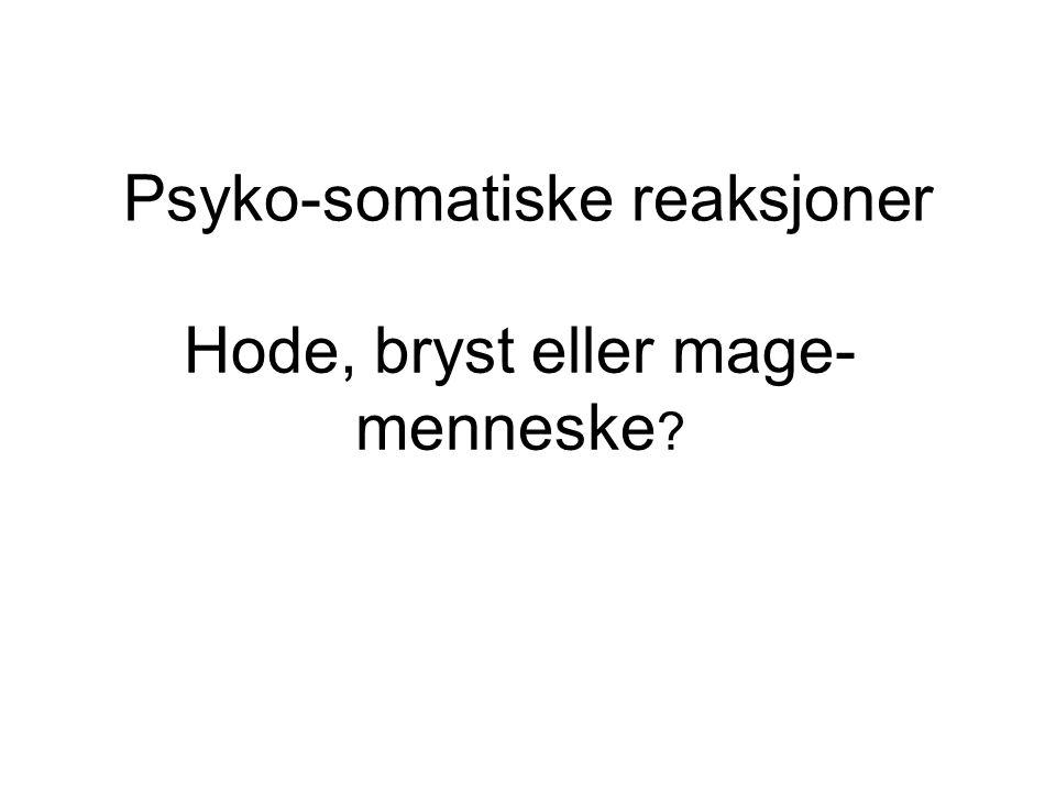 Psyko-somatiske reaksjoner Hode, bryst eller mage- menneske ?