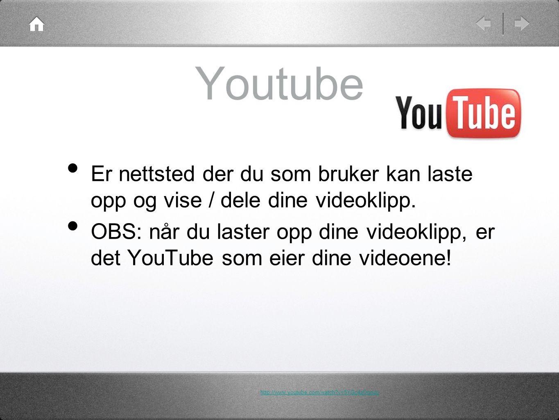 Youtube • Er nettsted der du som bruker kan laste opp og vise / dele dine videoklipp.