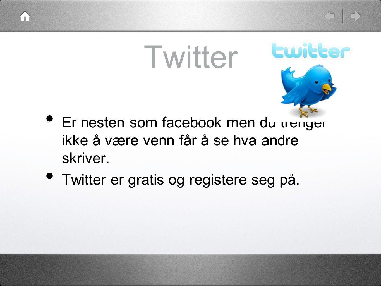 Twitter • Er nesten som facebook men du trenger ikke å være venn får å se hva andre skriver.