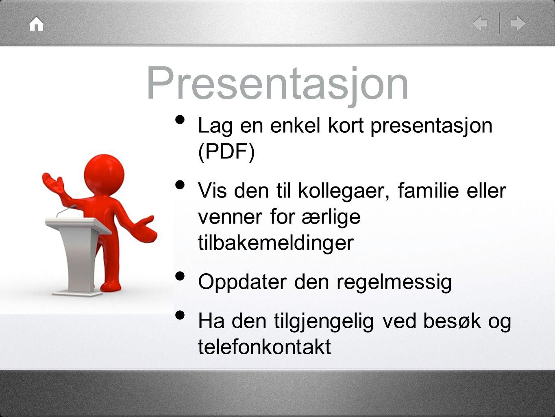 Presentasjon •L•Lag en enkel kort presentasjon (PDF) •V•Vis den til kollegaer, familie eller venner for ærlige tilbakemeldinger •O•Oppdater den regelmessig •H•Ha den tilgjengelig ved besøk og telefonkontakt