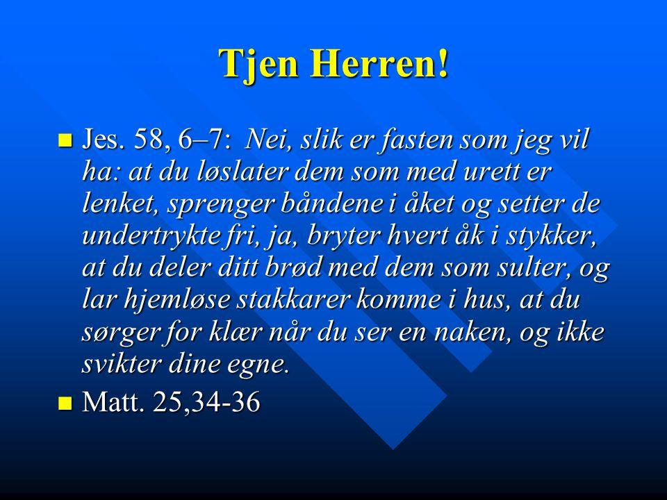 Tjen Herren!  Jes. 58, 6–7: Nei, slik er fasten som jeg vil ha: at du løslater dem som med urett er lenket, sprenger båndene i åket og setter de unde