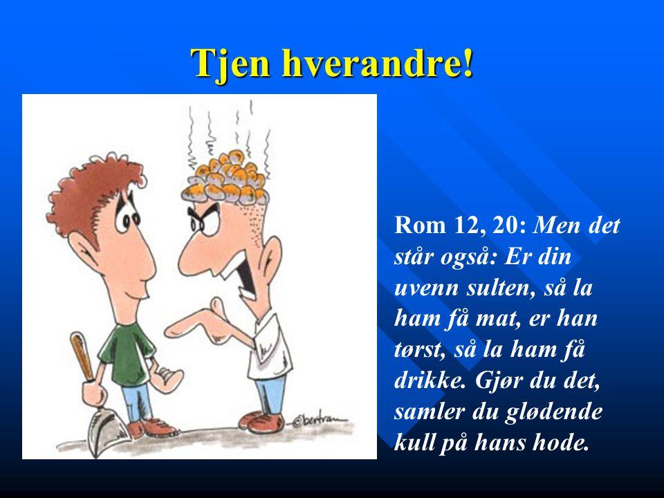 Tjen hverandre! Rom 12, 20: Men det står også: Er din uvenn sulten, så la ham få mat, er han tørst, så la ham få drikke. Gjør du det, samler du gløden