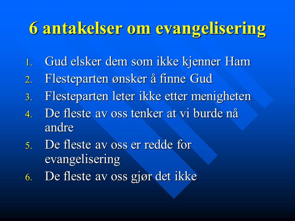 6 antakelser om evangelisering 1. Gud elsker dem som ikke kjenner Ham 2. Flesteparten ønsker å finne Gud 3. Flesteparten leter ikke etter menigheten 4