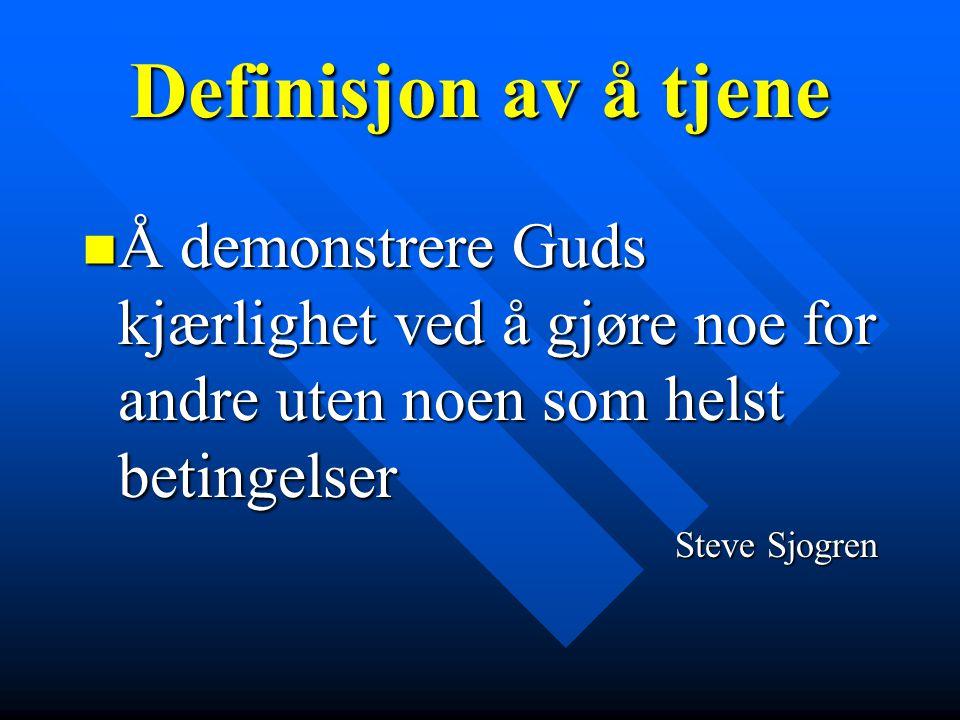 Definisjon av å tjene  Å demonstrere Guds kjærlighet ved å gjøre noe for andre uten noen som helst betingelser Steve Sjogren