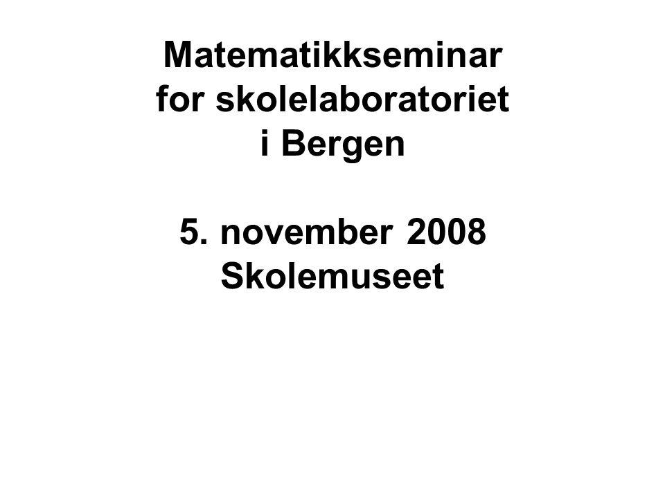 Matematikkseminar for skolelaboratoriet i Bergen 5. november 2008 Skolemuseet