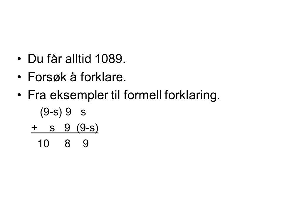 •Du får alltid 1089. •Forsøk å forklare. •Fra eksempler til formell forklaring. (9-s) 9 s + s 9 (9-s) 10 8 9