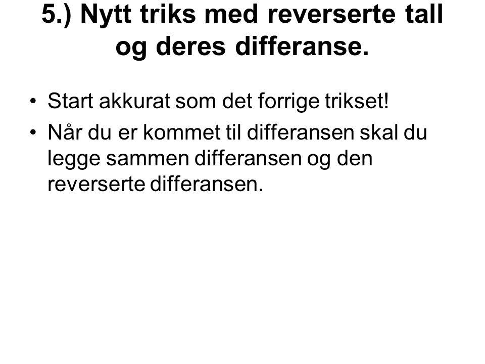5.) Nytt triks med reverserte tall og deres differanse. •Start akkurat som det forrige trikset! •Når du er kommet til differansen skal du legge sammen