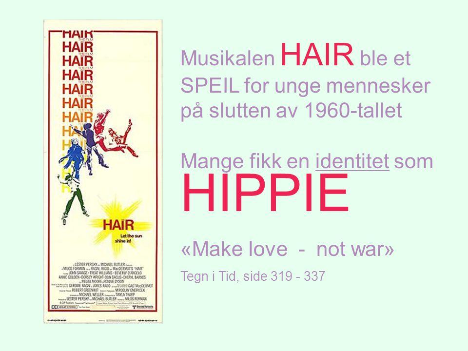 Musikalen HAIR ble et SPEIL for unge mennesker på slutten av 1960-tallet Mange fikk en identitet som HIPPIE «Make love - not war» Tegn i Tid, side 319