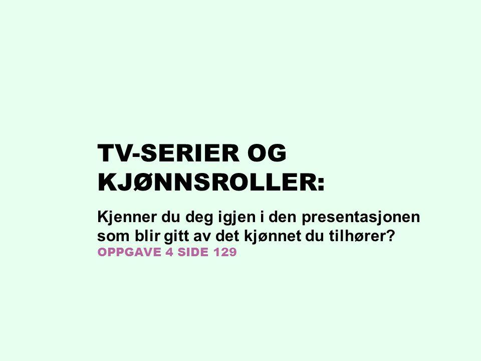 TV-SERIER OG KJØNNSROLLER: Kjenner du deg igjen i den presentasjonen som blir gitt av det kjønnet du tilhører? OPPGAVE 4 SIDE 129