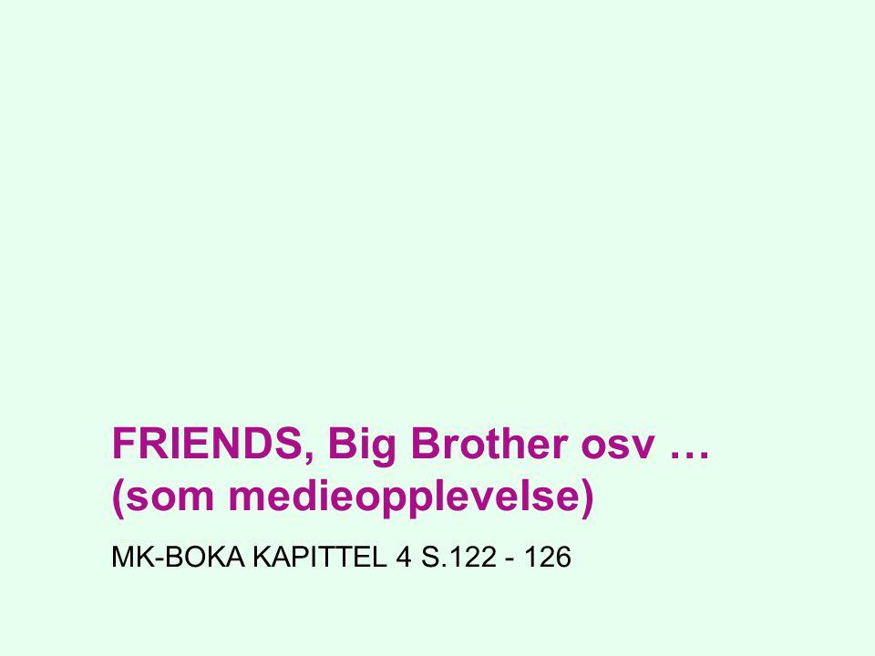 FRIENDS, Big Brother osv … (som medieopplevelse) MK-BOKA KAPITTEL 4 S.122 - 126