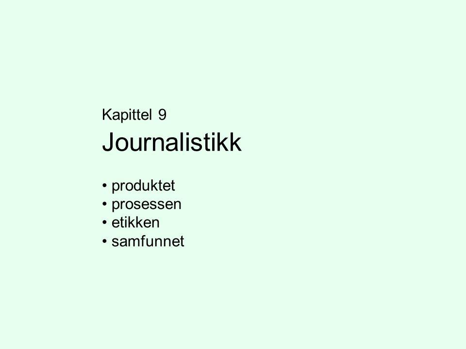 Kapittel 9 Journalistikk • produktet • prosessen • etikken • samfunnet