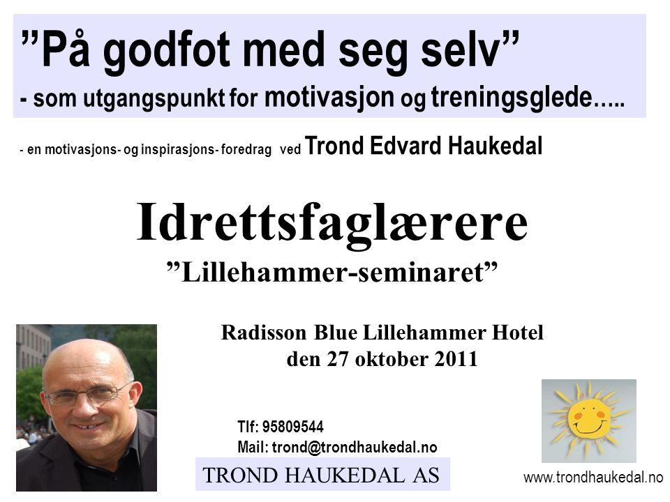 """TROND HAUKEDAL AS Radisson Blue Lillehammer Hotel den 27 oktober 2011 """"På godfot med seg selv"""" - som utgangspunkt for motivasjon og treningsglede ….."""