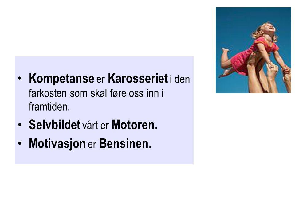 • Kompetanse er Karosseriet i den farkosten som skal føre oss inn i framtiden. • Selvbildet vårt er Motoren. • Motivasjon er Bensinen.