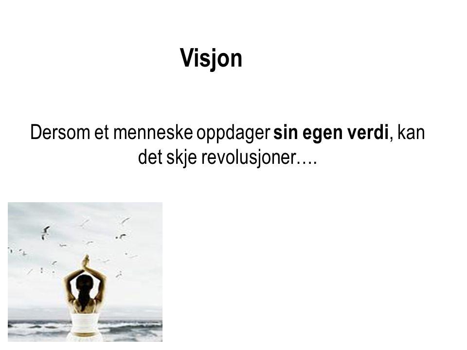 Dersom et menneske oppdager sin egen verdi, kan det skje revolusjoner…. Visjon