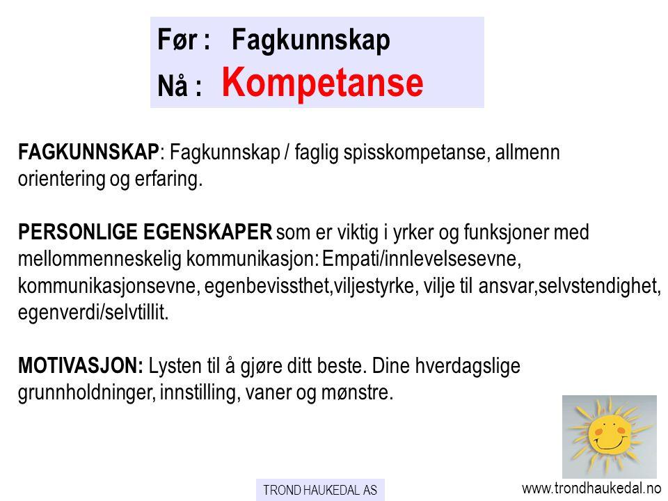 Før : Fagkunnskap Nå : Kompetanse FAGKUNNSKAP : Fagkunnskap / faglig spisskompetanse, allmenn orientering og erfaring. PERSONLIGE EGENSKAPER som er vi