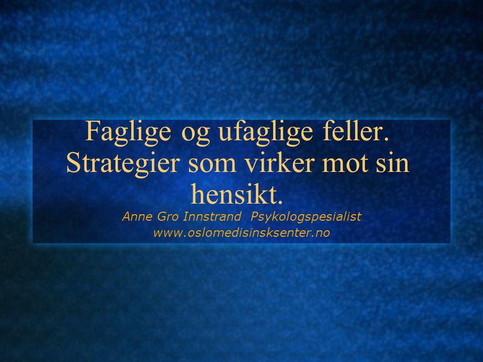 Faglige og ufaglige feller. Strategier som virker mot sin hensikt. Anne Gro Innstrand Psykologspesialist www.oslomedisinsksenter.no