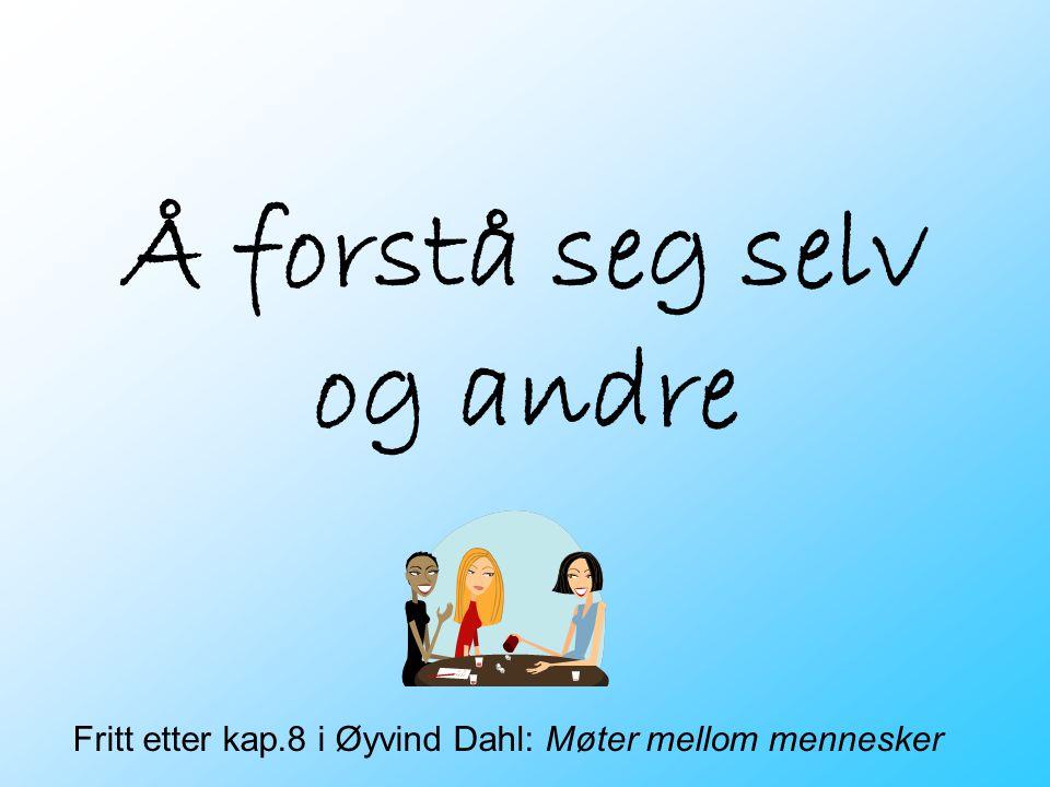Å forstå seg selv og andre Fritt etter kap.8 i Øyvind Dahl: Møter mellom mennesker
