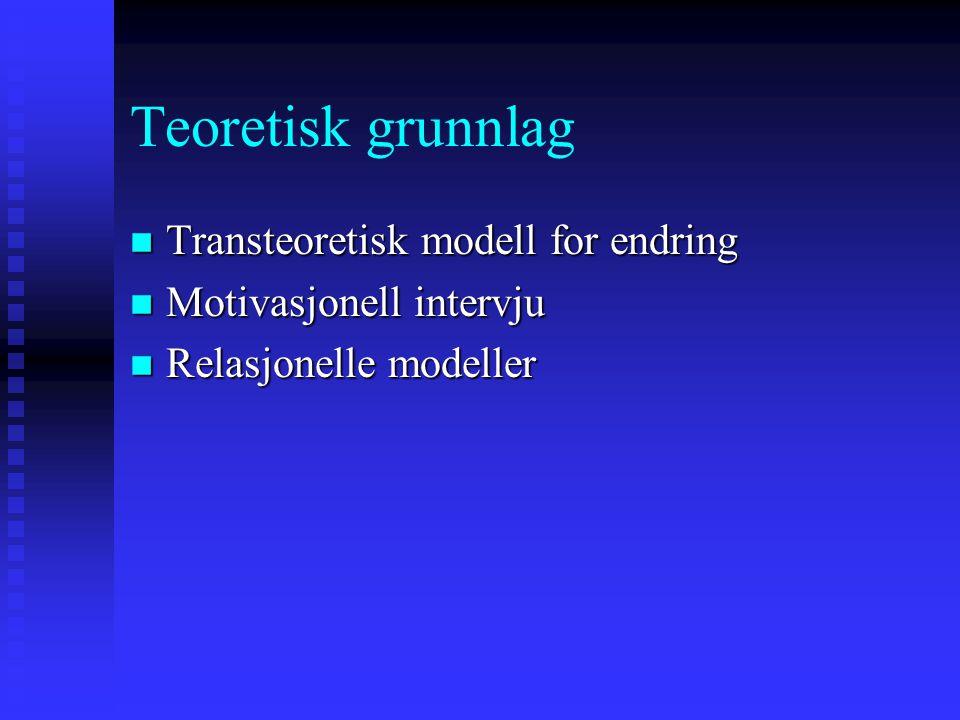 Teoretisk grunnlag n Transteoretisk modell for endring n Motivasjonell intervju n Relasjonelle modeller