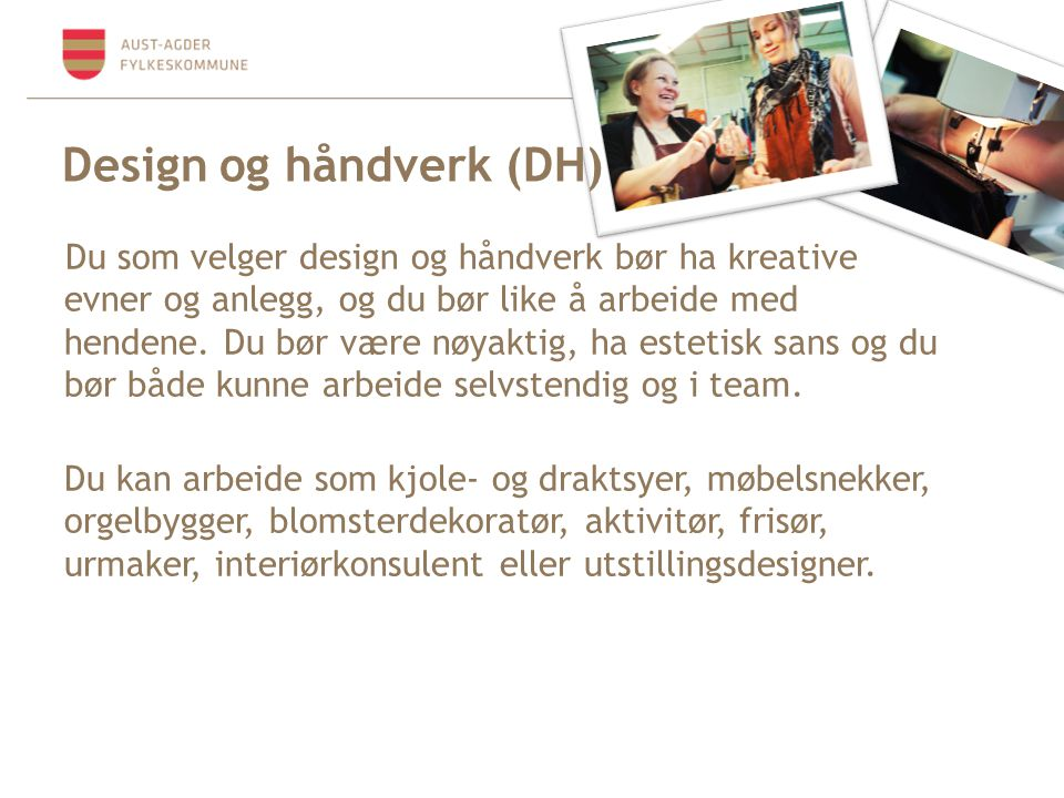Design og håndverk (DH) Du som velger design og håndverk bør ha kreative evner og anlegg, og du bør like å arbeide med hendene. Du bør være nøyaktig,